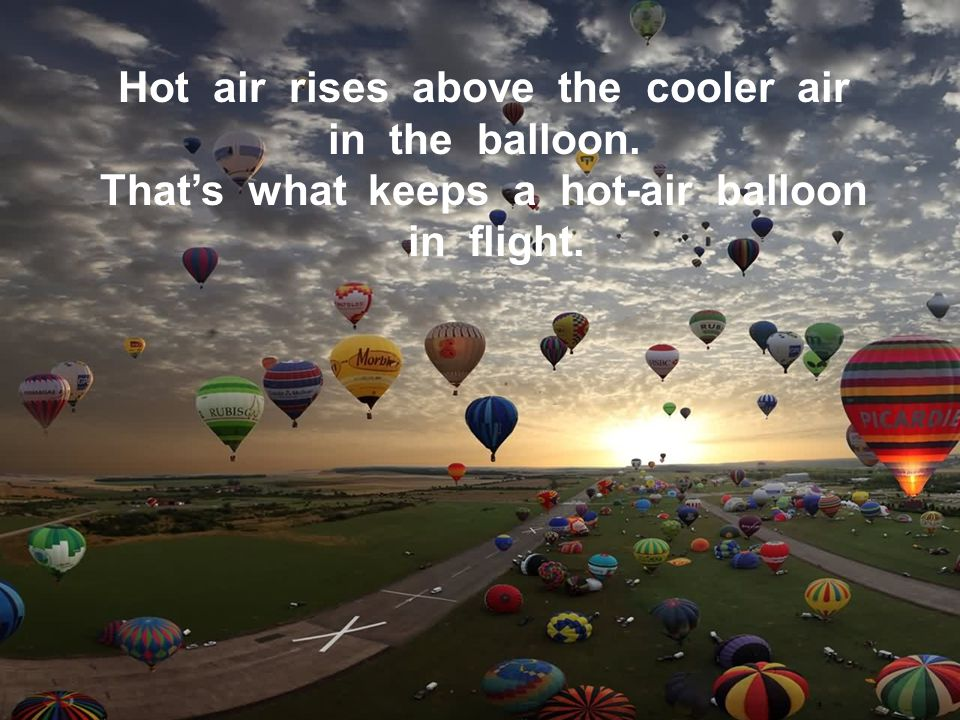 Hot air rises above the cooler air in the balloon. Thats what keeps a hot-air balloon in flight.
