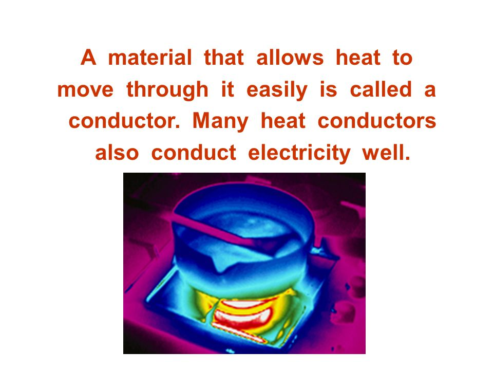 A material that allows heat to move through it easily is called a conductor.
