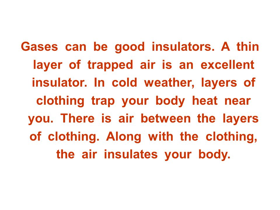 Gases can be good insulators.A thin layer of trapped air is an excellent insulator.