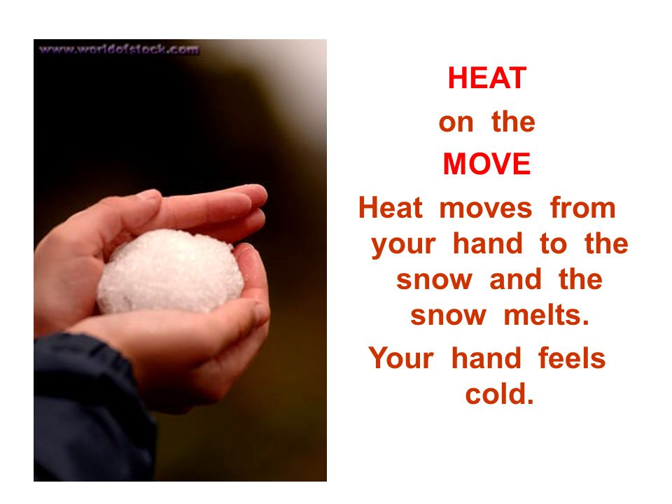 HEAT on the MOVE Heat moves from your hand to the snow and the snow melts. Your hand feels cold.