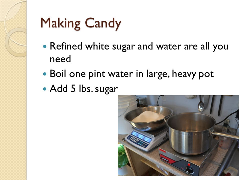 Making Candy Refined white sugar and water are all you need Boil one pint water in large, heavy pot Add 5 lbs.