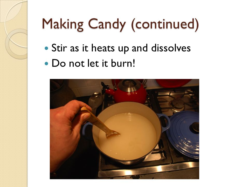 Making Candy (continued) Stir as it heats up and dissolves Do not let it burn!