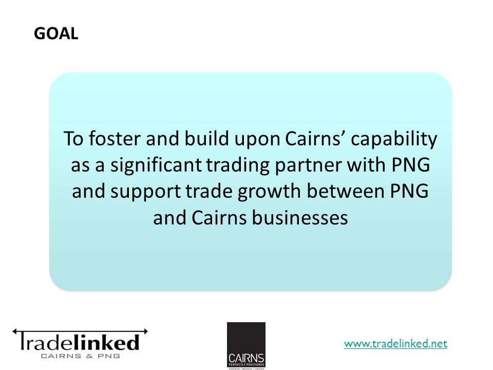 GOAL www.tradelinked.net To foster and build upon Cairns capability as a significant trading partner with PNG and support trade growth between PNG and Cairns businesses 13
