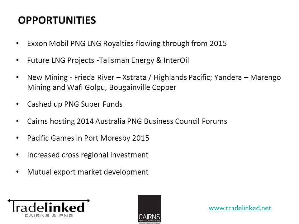 OPPORTUNITIES Exxon Mobil PNG LNG Royalties flowing through from 2015 Future LNG Projects -Talisman Energy & InterOil New Mining - Frieda River – Xstrata / Highlands Pacific; Yandera – Marengo Mining and Wafi Golpu, Bougainville Copper Cashed up PNG Super Funds Cairns hosting 2014 Australia PNG Business Council Forums Pacific Games in Port Moresby 2015 Increased cross regional investment Mutual export market development www.tradelinked.net 14
