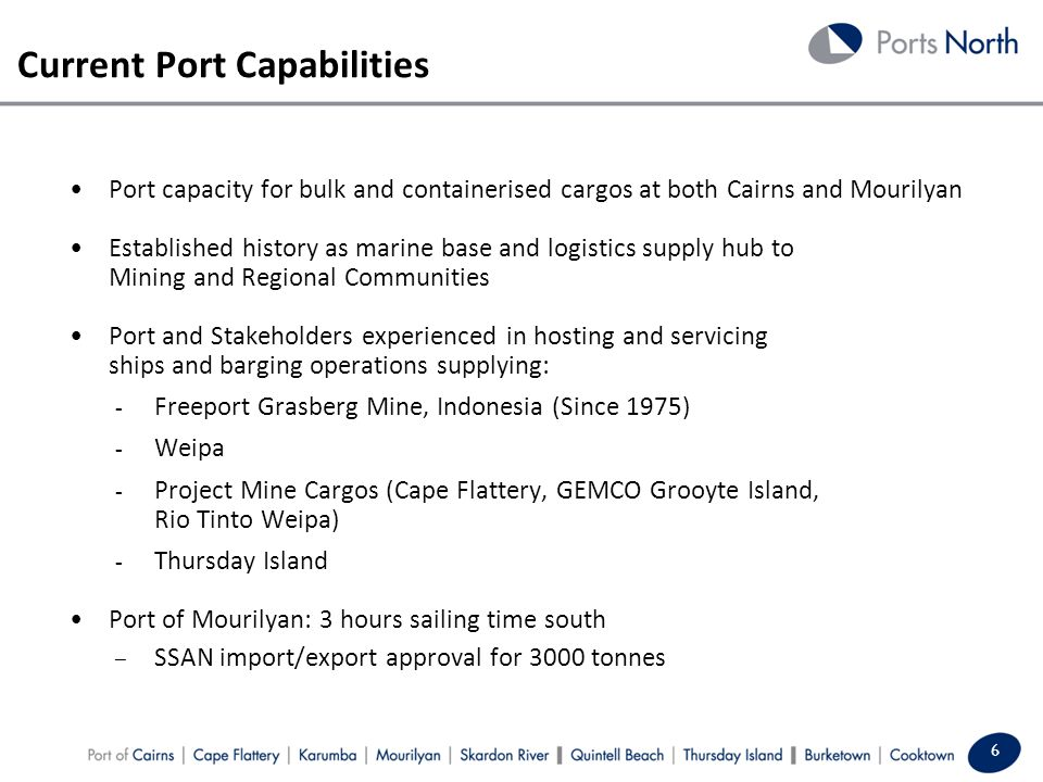Current Port Capabilities 6 Port capacity for bulk and containerised cargos at both Cairns and Mourilyan Established history as marine base and logistics supply hub to Mining and Regional Communities Port and Stakeholders experienced in hosting and servicing ships and barging operations supplying: - Freeport Grasberg Mine, Indonesia (Since 1975) - Weipa - Project Mine Cargos (Cape Flattery, GEMCO Grooyte Island, Rio Tinto Weipa) - Thursday Island Port of Mourilyan: 3 hours sailing time south – SSAN import/export approval for 3000 tonnes