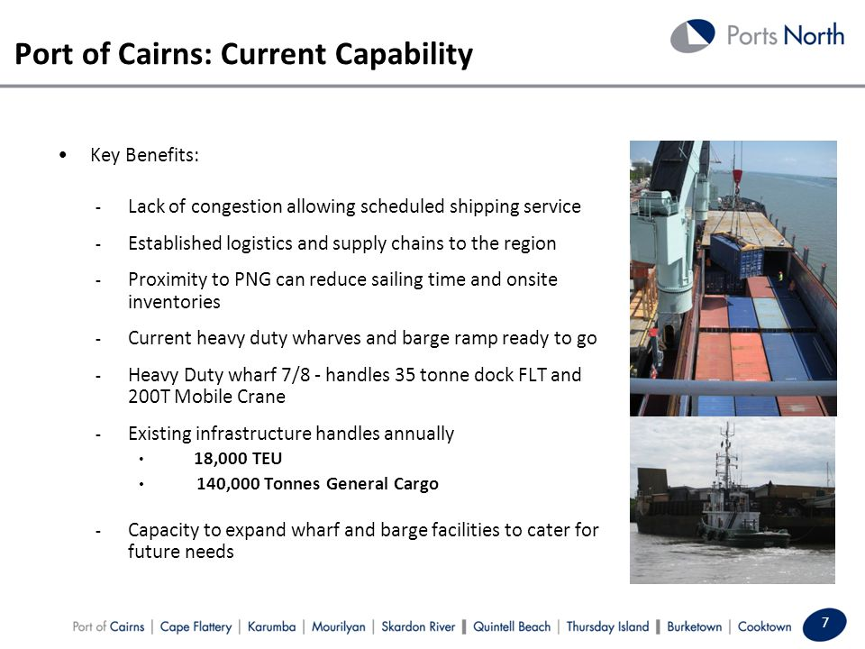 Port of Cairns: Current Capability 7 Key Benefits: - Lack of congestion allowing scheduled shipping service - Established logistics and supply chains to the region - Proximity to PNG can reduce sailing time and onsite inventories - Current heavy duty wharves and barge ramp ready to go - Heavy Duty wharf 7/8 - handles 35 tonne dock FLT and 200T Mobile Crane - Existing infrastructure handles annually 18,000 TEU 140,000 Tonnes General Cargo - Capacity to expand wharf and barge facilities to cater for future needs