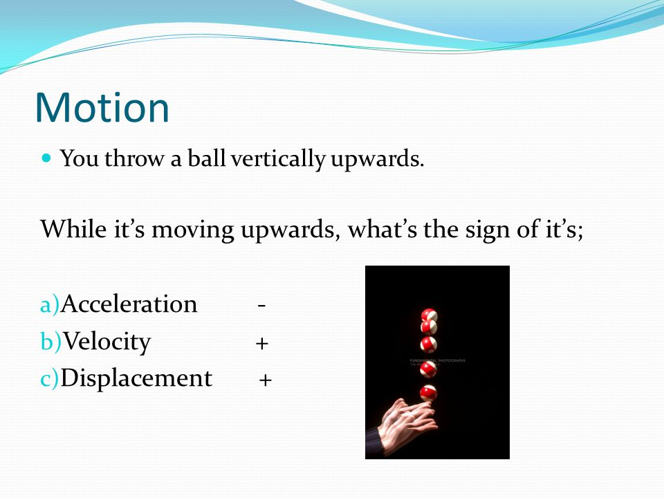 Motion You throw a ball vertically upwards. While its moving upwards, whats the sign of its; a) Acceleration - b) Velocity + c) Displacement +