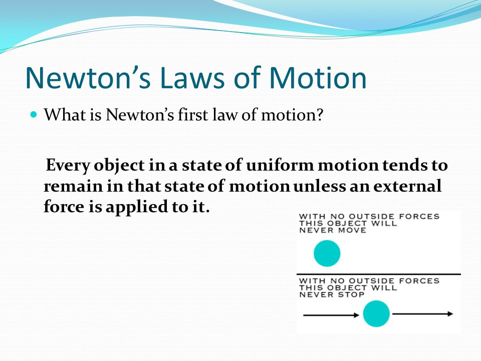 Newtons Laws of Motion What is Newtons first law of motion? Every object in a state of uniform motion tends to remain in that state of motion unless a