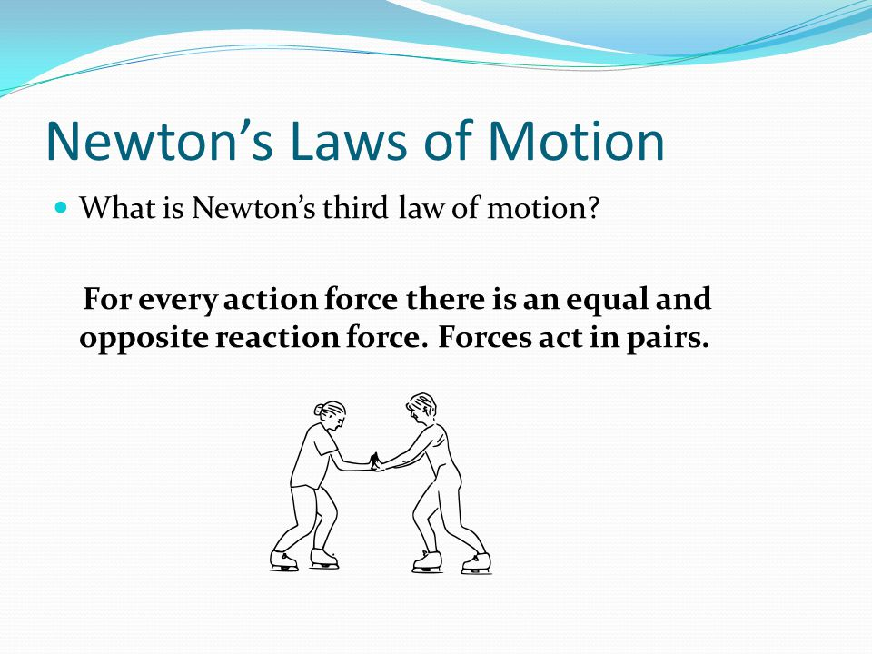 Newtons Laws of Motion What is Newtons third law of motion? For every action force there is an equal and opposite reaction force. Forces act in pairs.