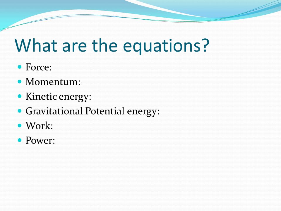 What are the equations? Force: Momentum: Kinetic energy: Gravitational Potential energy: Work: Power: