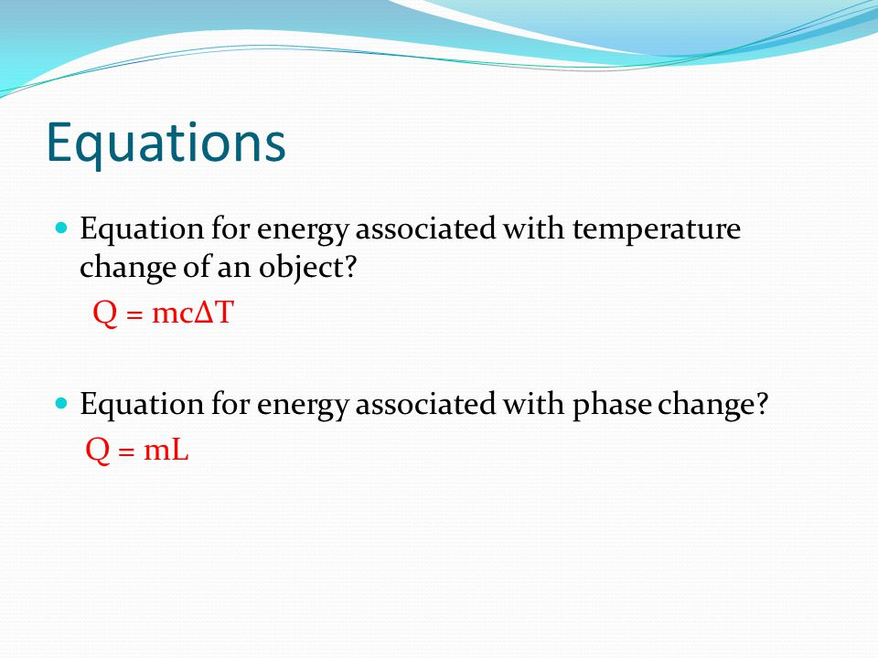 Equations Equation for energy associated with temperature change of an object? Q = mcT Equation for energy associated with phase change? Q = mL