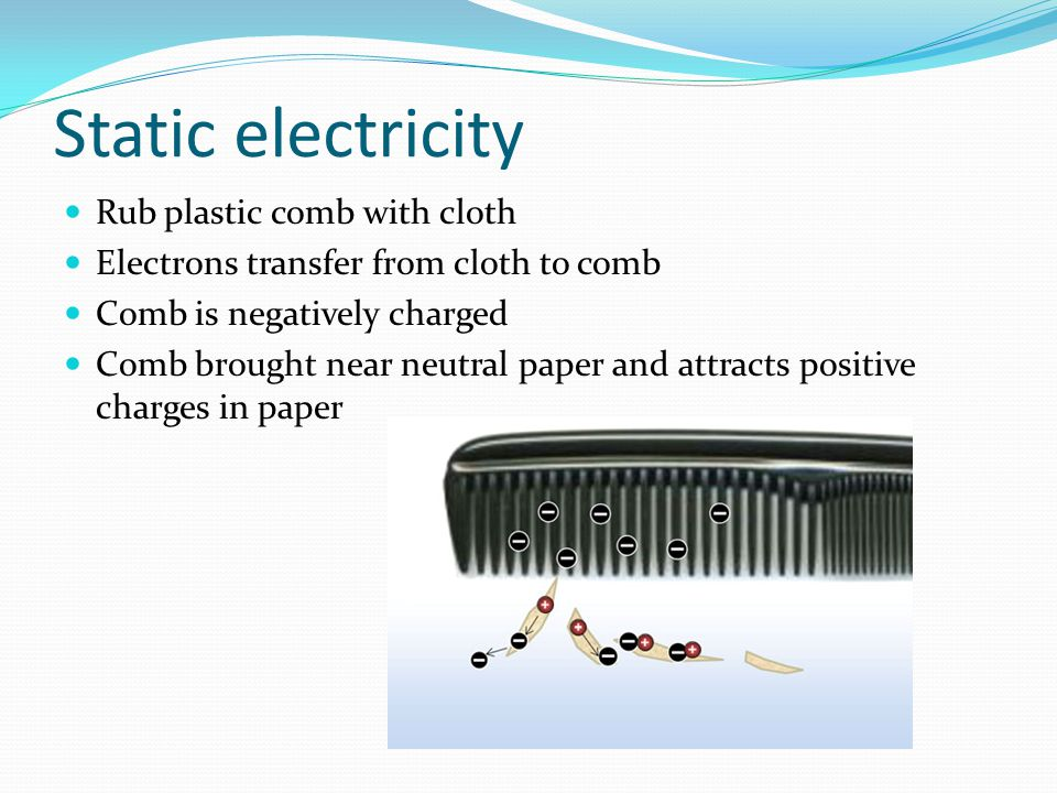 Static electricity Rub plastic comb with cloth Electrons transfer from cloth to comb Comb is negatively charged Comb brought near neutral paper and at