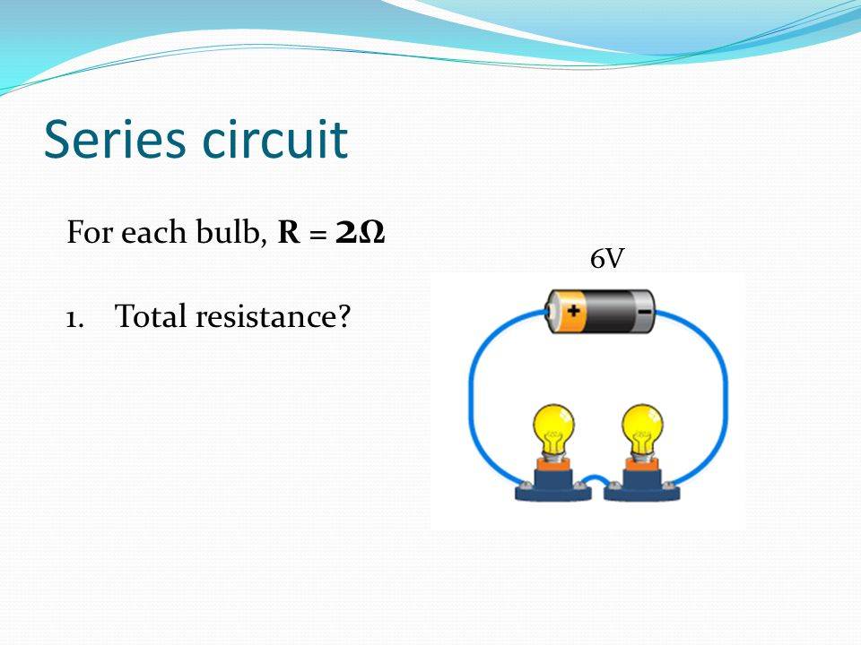 Series circuit For each bulb, R = 2 Ω 1.Total resistance? 6V