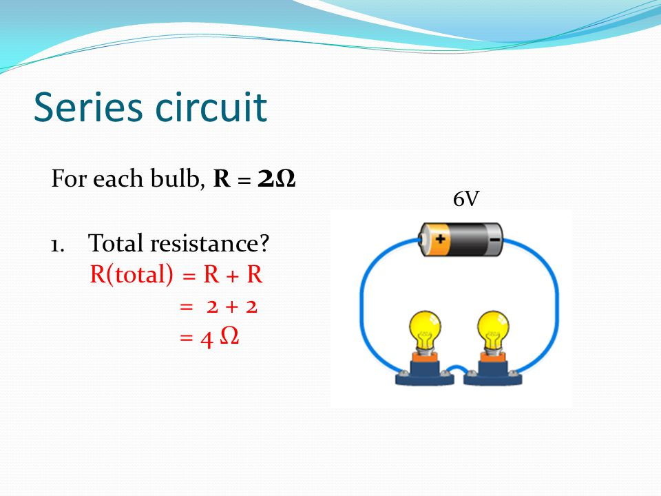 Series circuit For each bulb, R = 2 Ω 1.Total resistance? R(total) = R + R = 2 + 2 = 4 Ω 6V