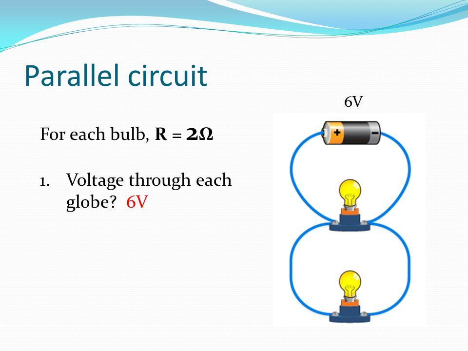 Parallel circuit For each bulb, R = 2 Ω 1.Voltage through each globe? 6V 6V