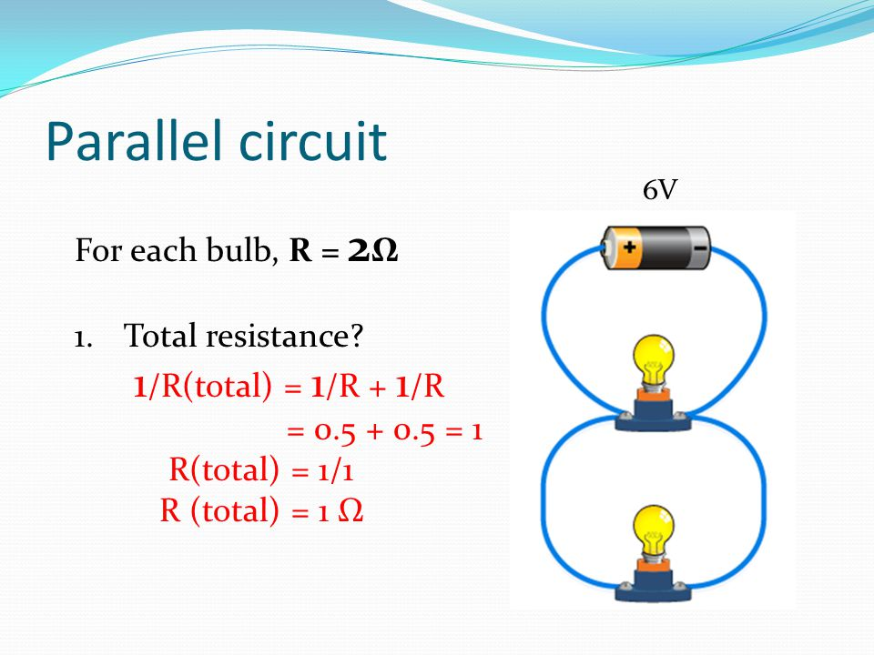 Parallel circuit For each bulb, R = 2 Ω 1.Total resistance? 1 /R(total) = 1 /R + 1 /R = 0.5 + 0.5 = 1 R(total) = 1/1 R (total) = 1 Ω 6V