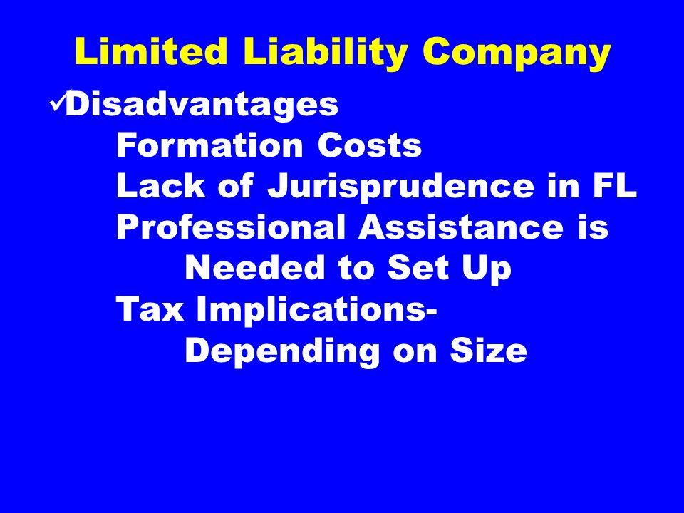 Limited Liability Company Disadvantages Formation Costs Lack of Jurisprudence in FL Professional Assistance is Needed to Set Up Tax Implications- Depending on Size