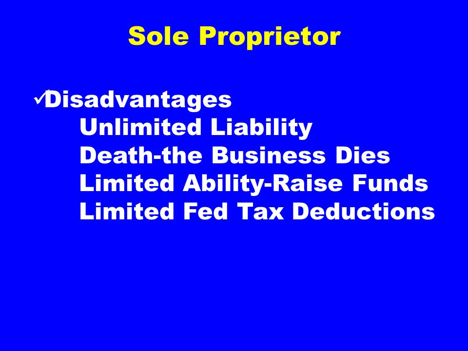 Sole Proprietor Disadvantages Unlimited Liability Death-the Business Dies Limited Ability-Raise Funds Limited Fed Tax Deductions
