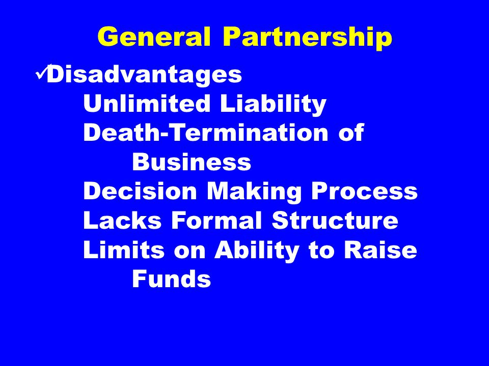 General Partnership Disadvantages Unlimited Liability Death-Termination of Business Decision Making Process Lacks Formal Structure Limits on Ability to Raise Funds