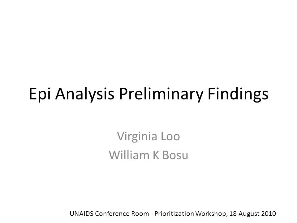 Epi Analysis Preliminary Findings Virginia Loo William K Bosu UNAIDS Conference Room - Prioritization Workshop, 18 August 2010