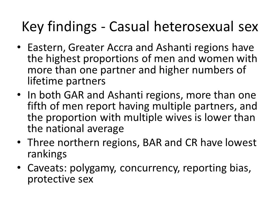 Key findings - Casual heterosexual sex Eastern, Greater Accra and Ashanti regions have the highest proportions of men and women with more than one par