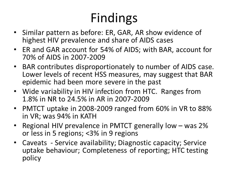 Findings Similar pattern as before: ER, GAR, AR show evidence of highest HIV prevalence and share of AIDS cases ER and GAR account for 54% of AIDS; with BAR, account for 70% of AIDS in 2007-2009 BAR contributes disproportionately to number of AIDS case.