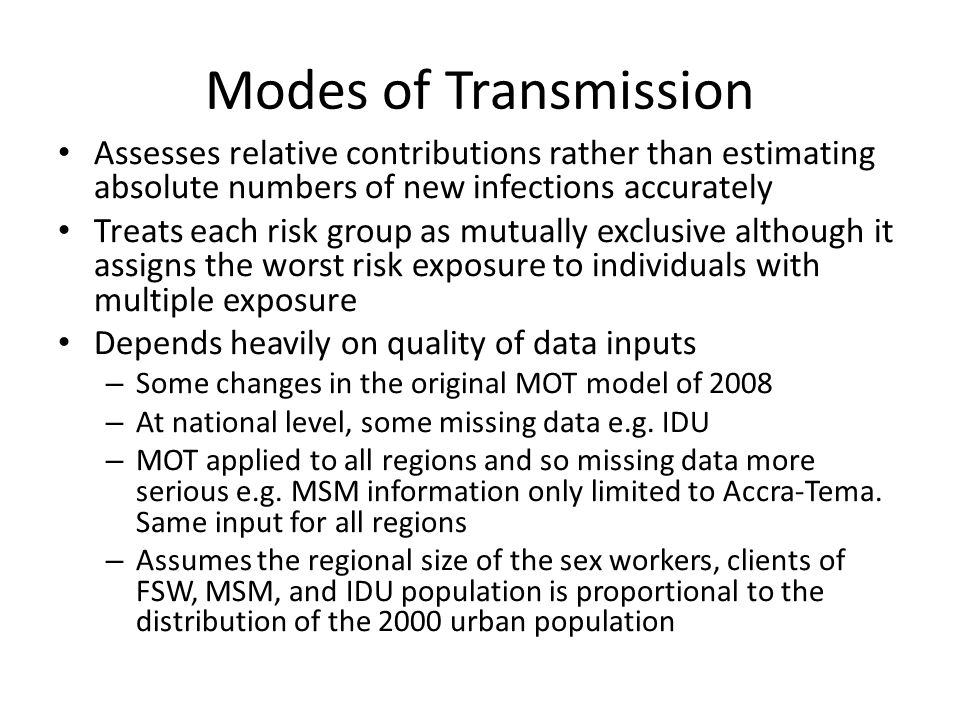 Modes of Transmission Assesses relative contributions rather than estimating absolute numbers of new infections accurately Treats each risk group as mutually exclusive although it assigns the worst risk exposure to individuals with multiple exposure Depends heavily on quality of data inputs – Some changes in the original MOT model of 2008 – At national level, some missing data e.g.
