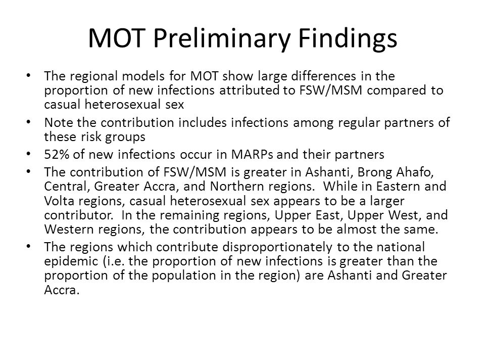 MOT Preliminary Findings The regional models for MOT show large differences in the proportion of new infections attributed to FSW/MSM compared to casual heterosexual sex Note the contribution includes infections among regular partners of these risk groups 52% of new infections occur in MARPs and their partners The contribution of FSW/MSM is greater in Ashanti, Brong Ahafo, Central, Greater Accra, and Northern regions.