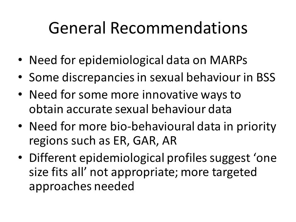General Recommendations Need for epidemiological data on MARPs Some discrepancies in sexual behaviour in BSS Need for some more innovative ways to obt