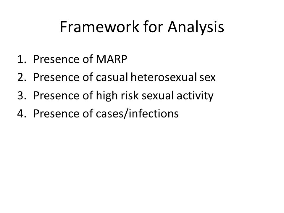 Framework for Analysis 1.Presence of MARP 2.Presence of casual heterosexual sex 3.Presence of high risk sexual activity 4.Presence of cases/infections