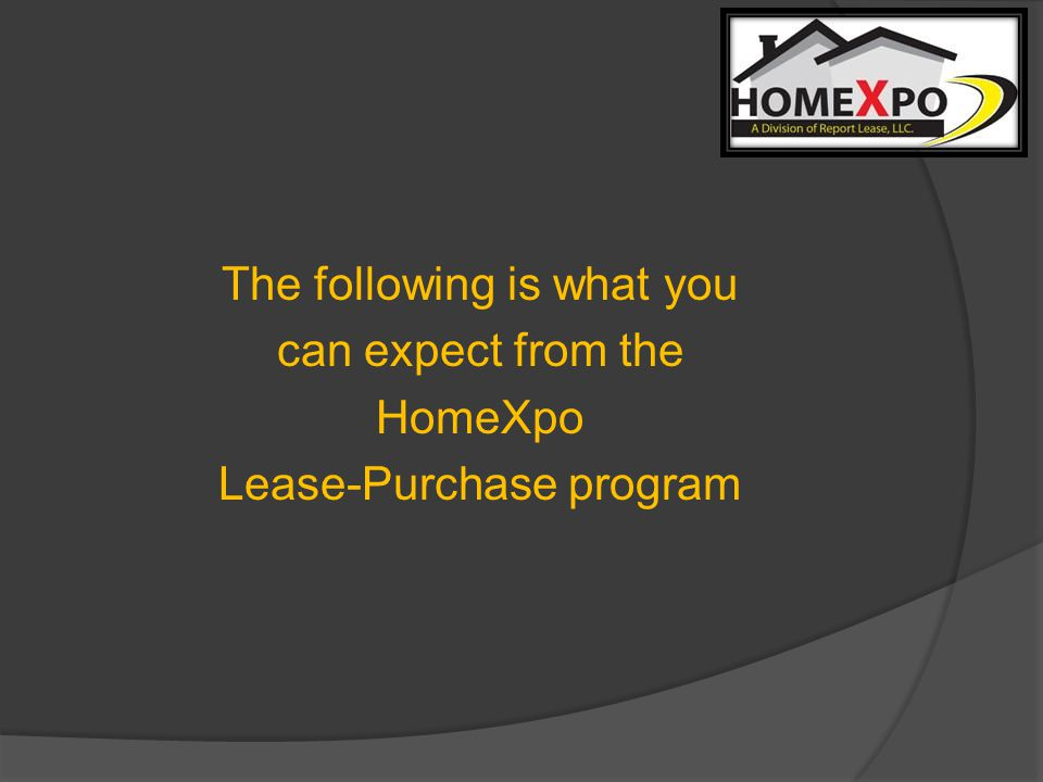 The following is what you can expect from the HomeXpo Lease-Purchase program