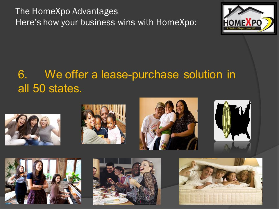 The HomeXpo Advantages Heres how your business wins with HomeXpo: 6.We offer a lease-purchase solution in all 50 states.
