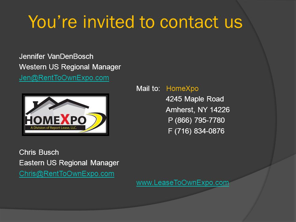 Youre invited to contact us Jennifer VanDenBosch Western US Regional Manager Jen@RentToOwnExpo.com Mail to: HomeXpo 4245 Maple Road Amherst, NY 14226 P (866) 795-7780 F (716) 834-0876 Chris Busch Eastern US Regional Manager Chris@RentToOwnExpo.com www.LeaseToOwnExpo.com