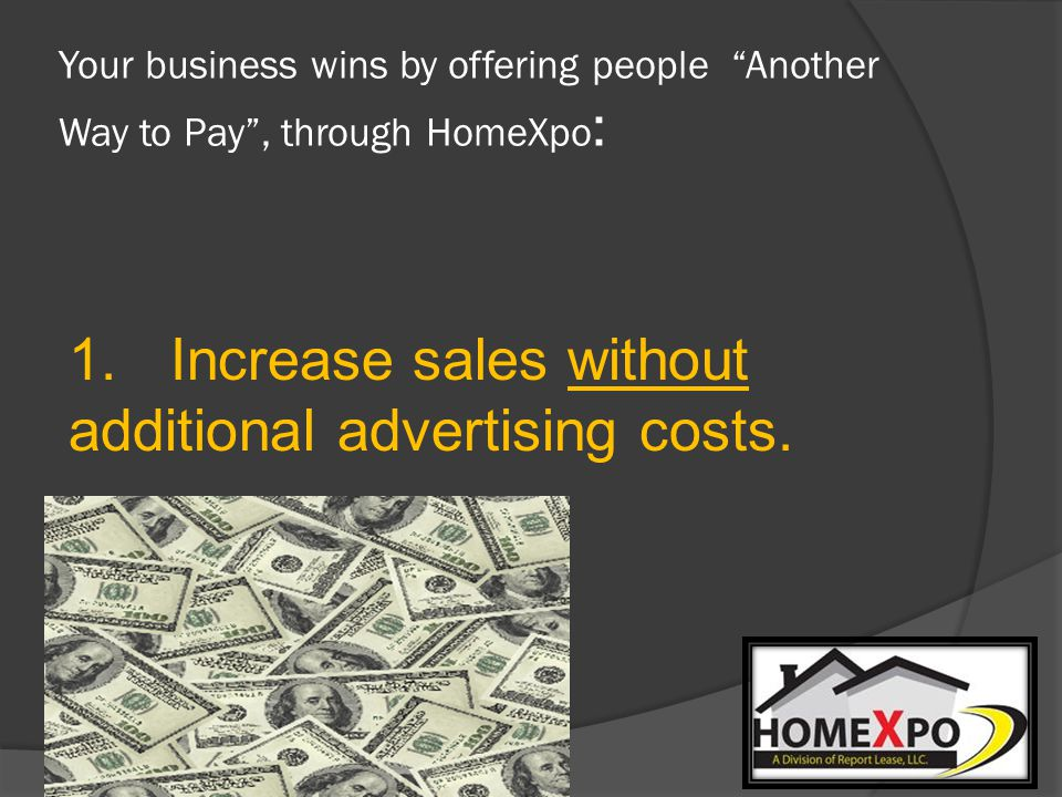 Your business wins by offering people Another Way to Pay, through HomeXpo : 1.Increase sales without additional advertising costs.