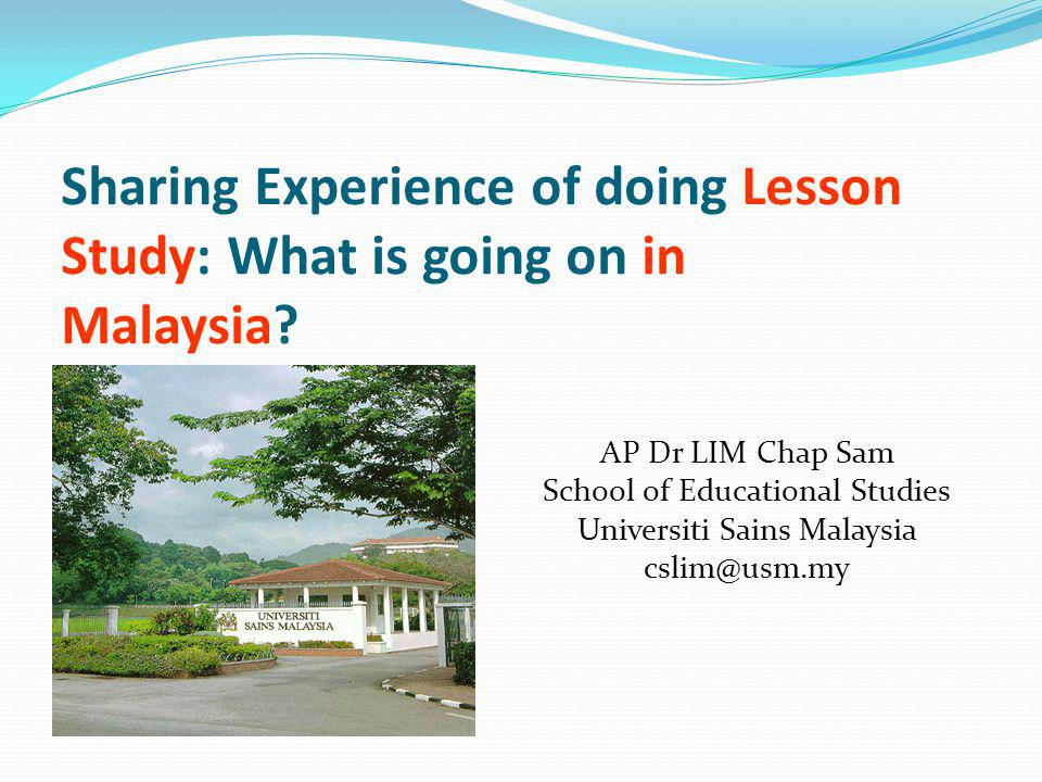 Sharing Experience of doing Lesson Study: What is going on in Malaysia? AP Dr LIM Chap Sam School of Educational Studies Universiti Sains Malaysia csl