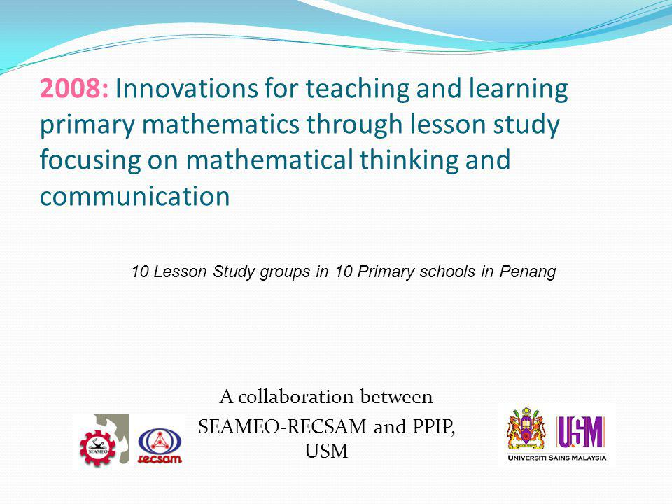 2008: Innovations for teaching and learning primary mathematics through lesson study focusing on mathematical thinking and communication A collaboration between SEAMEO-RECSAM and PPIP, USM 10 Lesson Study groups in 10 Primary schools in Penang