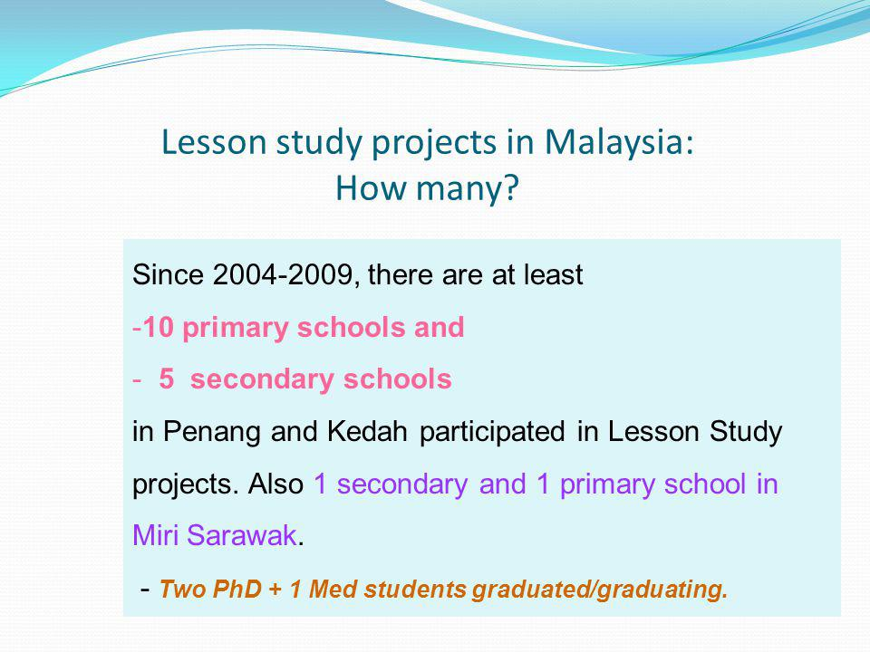 Lesson study projects in Malaysia: How many? Since 2004-2009, there are at least -10 primary schools and - 5 secondary schools in Penang and Kedah par