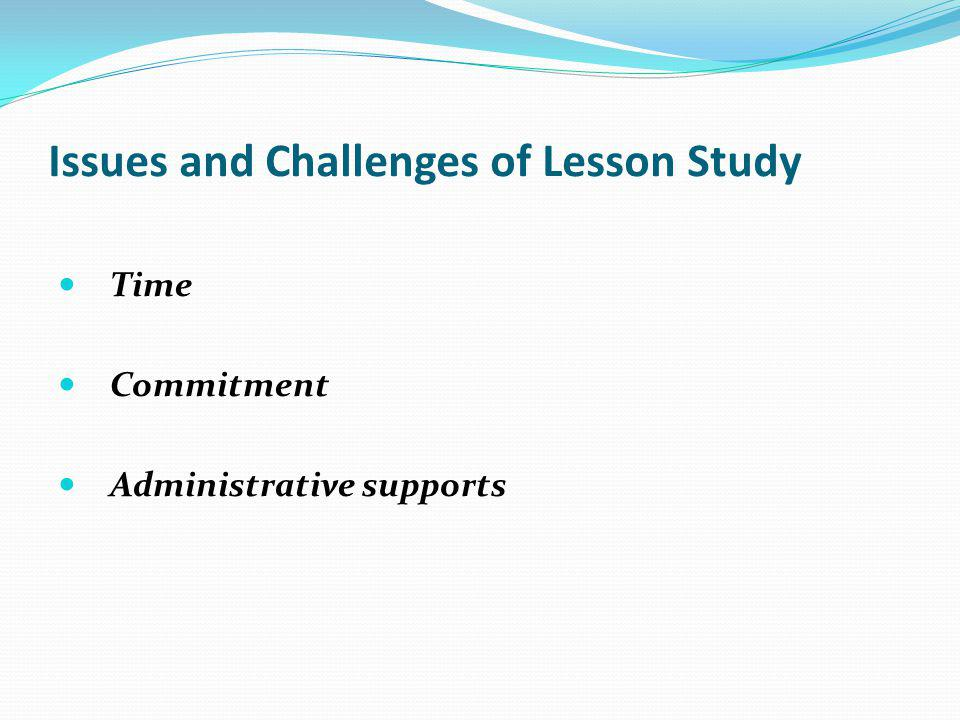 Issues and Challenges of Lesson Study Time Commitment Administrative supports