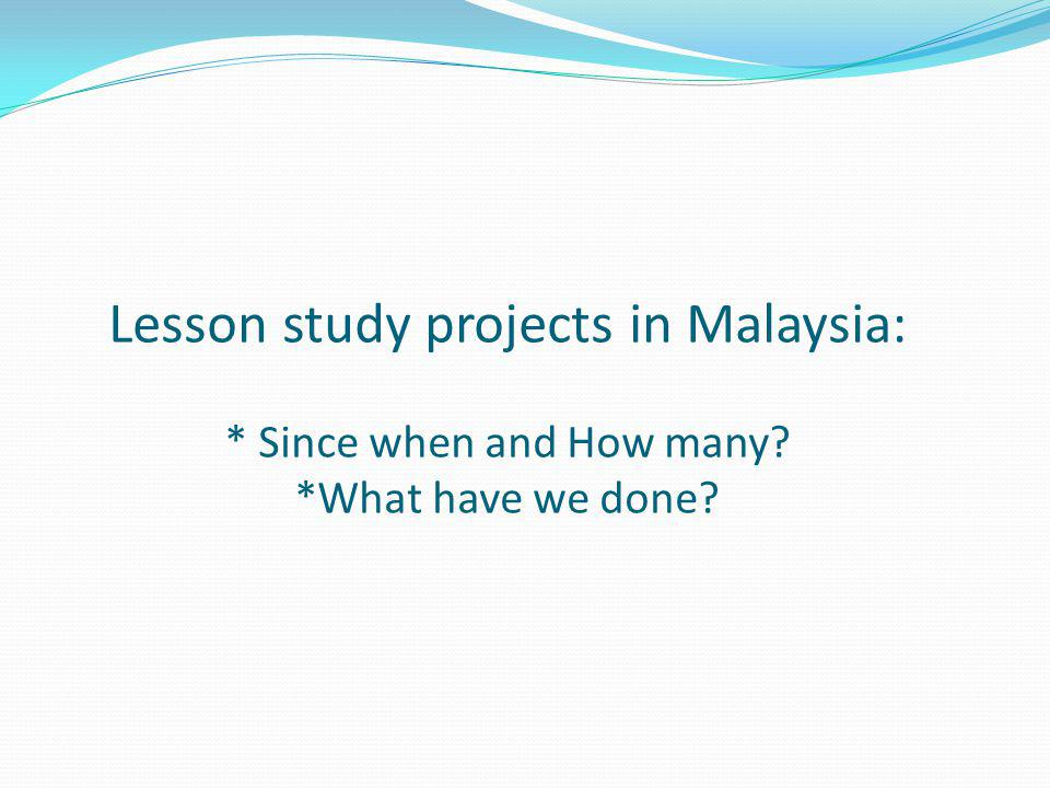 Lesson study projects in Malaysia: * Since when and How many? *What have we done?