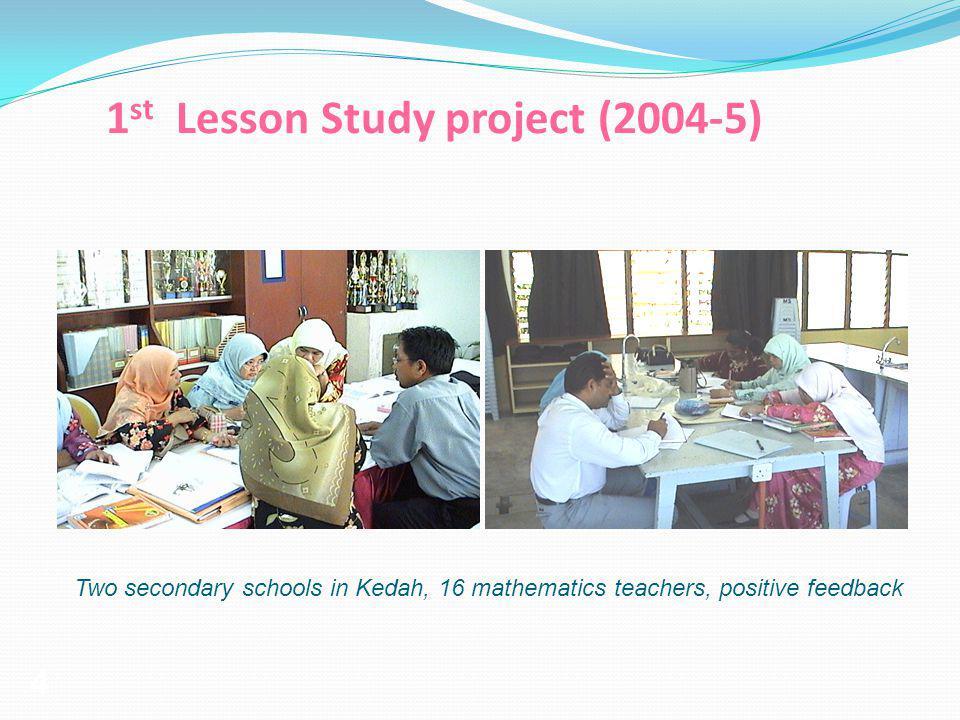 4 1 st Lesson Study project (2004-5) Two secondary schools in Kedah, 16 mathematics teachers, positive feedback