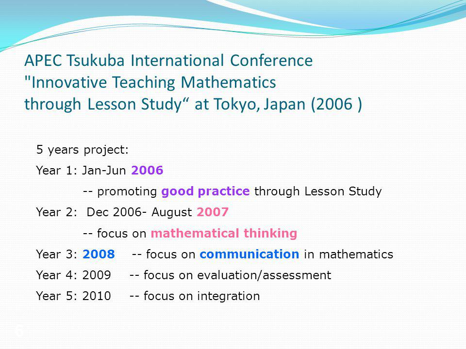 6 5 years project: Year 1: Jan-Jun 2006 -- promoting good practice through Lesson Study Year 2: Dec 2006- August 2007 -- focus on mathematical thinkin