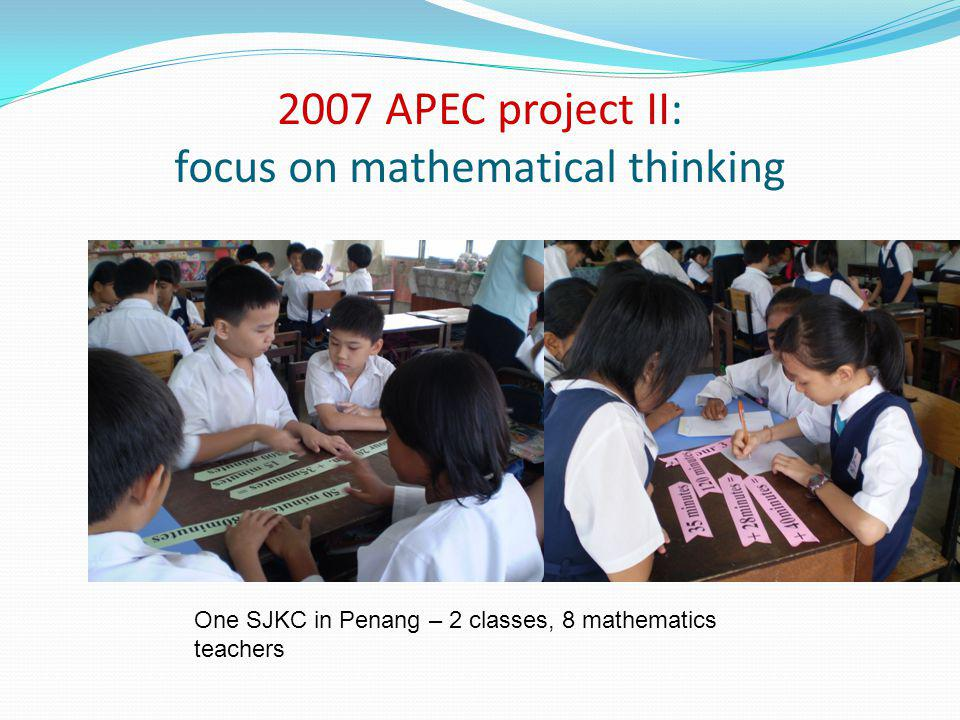 2007 APEC project II: focus on mathematical thinking One SJKC in Penang – 2 classes, 8 mathematics teachers
