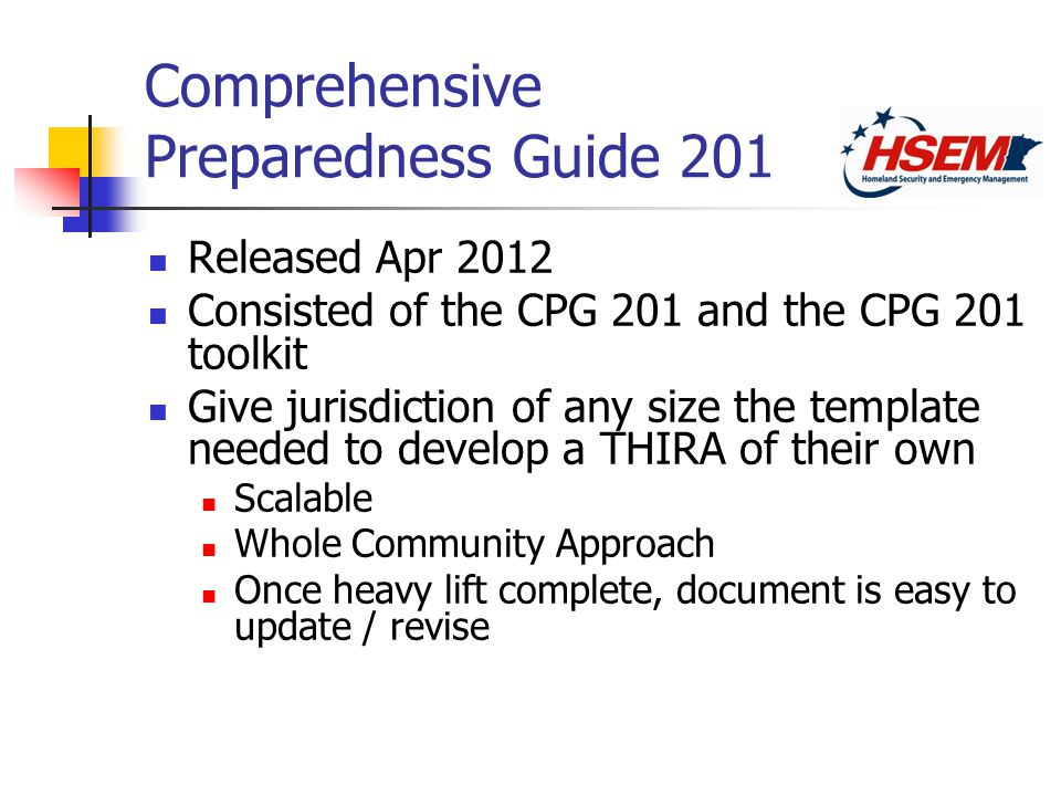 Released Apr 2012 Consisted of the CPG 201 and the CPG 201 toolkit Give jurisdiction of any size the template needed to develop a THIRA of their own Scalable Whole Community Approach Once heavy lift complete, document is easy to update / revise
