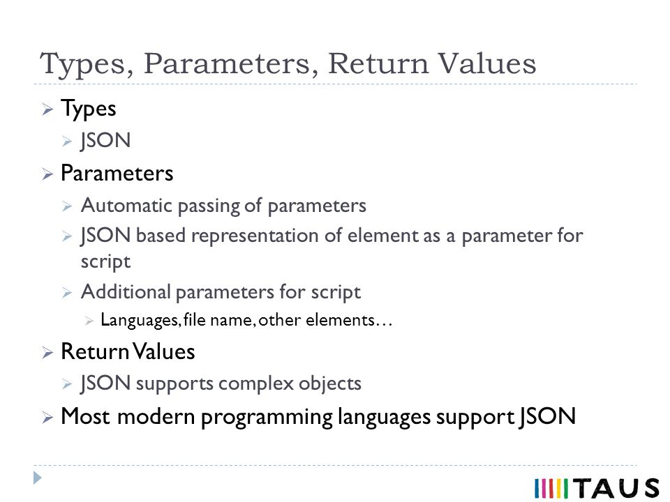 Types, Parameters, Return Values Types JSON Parameters Automatic passing of parameters JSON based representation of element as a parameter for script Additional parameters for script Languages, file name, other elements… Return Values JSON supports complex objects Most modern programming languages support JSON