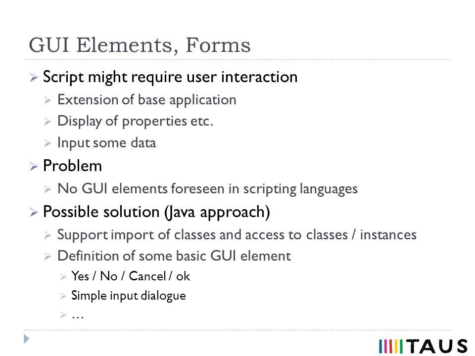 GUI Elements, Forms Script might require user interaction Extension of base application Display of properties etc.
