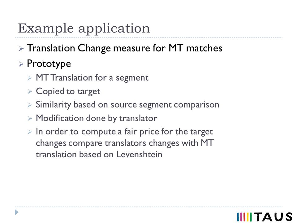 Example application Translation Change measure for MT matches Prototype MT Translation for a segment Copied to target Similarity based on source segment comparison Modification done by translator In order to compute a fair price for the target changes compare translators changes with MT translation based on Levenshtein
