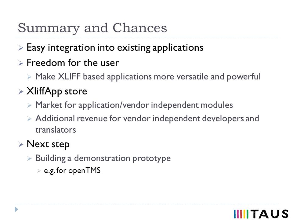 Summary and Chances Easy integration into existing applications Freedom for the user Make XLIFF based applications more versatile and powerful XliffApp store Market for application/vendor independent modules Additional revenue for vendor independent developers and translators Next step Building a demonstration prototype e.g.