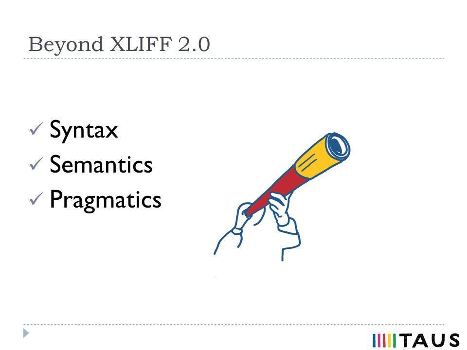 Beyond XLIFF 2.0 Syntax Semantics Pragmatics