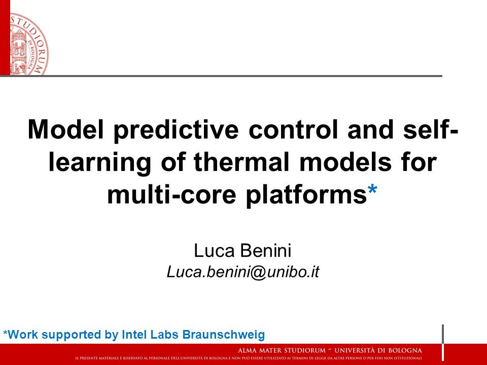 Model predictive control and self- learning of thermal models for multi-core platforms* Luca Benini Luca.benini@unibo.it *Work supported by Intel Labs