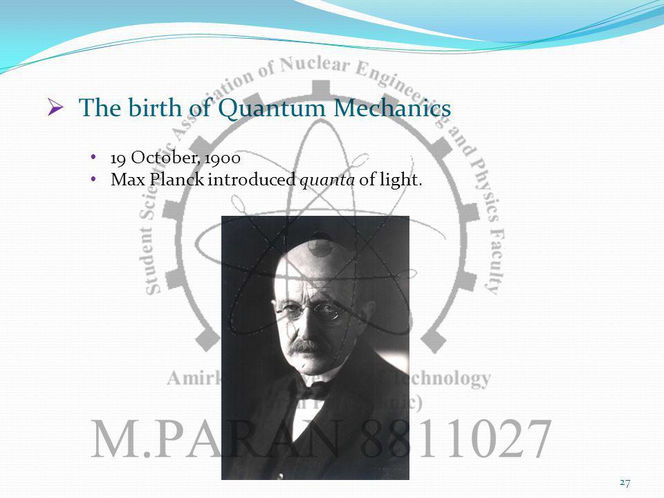The birth of Quantum Mechanics 19 October, 1900 Max Planck introduced quanta of light. 27